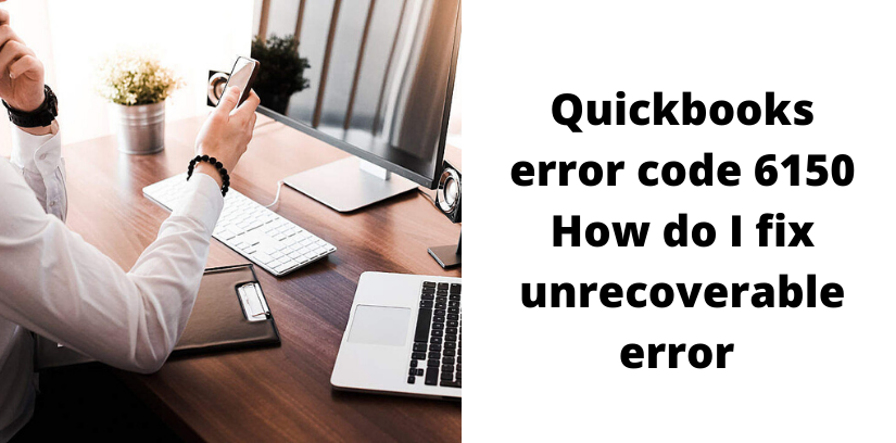 Quickbooks Error Code 6150 How do I fix Unrecoverable Error in QuickBooks